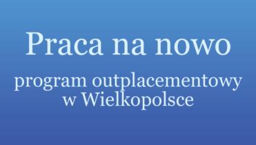 Praca na nowo – program outplacementowy w Wielkopolsce